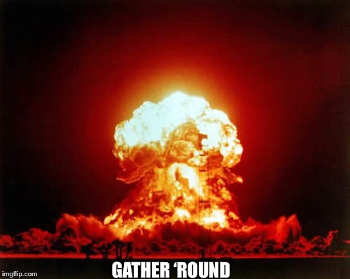 Nuclear Explosion Meme | GATHER 'ROUND | image tagged in memes,nuclear explosion | made w/ Imgflip meme maker