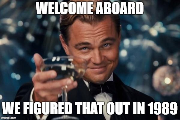 WELCOME ABOARD WE FIGURED THAT OUT IN 1989 | image tagged in memes,leonardo dicaprio cheers | made w/ Imgflip meme maker