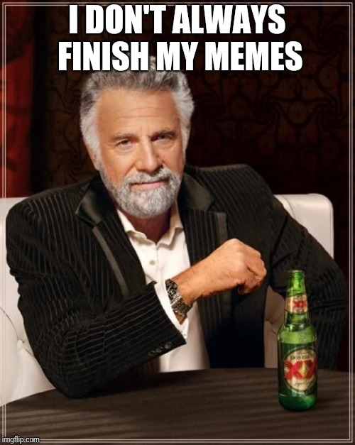 The Most Interesting Man In The World Meme | I DON'T ALWAYS FINISH MY MEMES | image tagged in memes,the most interesting man in the world,troll | made w/ Imgflip meme maker
