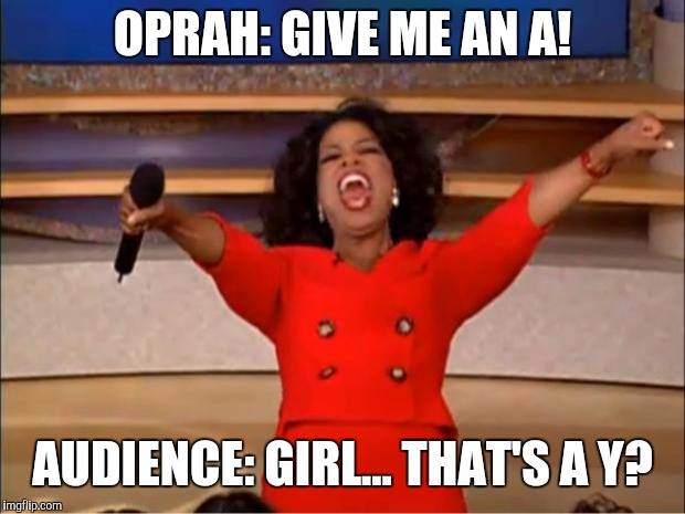 Oprah You Get A | OPRAH: GIVE ME AN A! AUDIENCE: GIRL... THAT'S A Y? | image tagged in memes,oprah you get a | made w/ Imgflip meme maker
