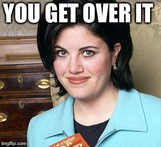 Monica Lewinsky | YOU GET OVER IT | image tagged in monica lewinsky | made w/ Imgflip meme maker