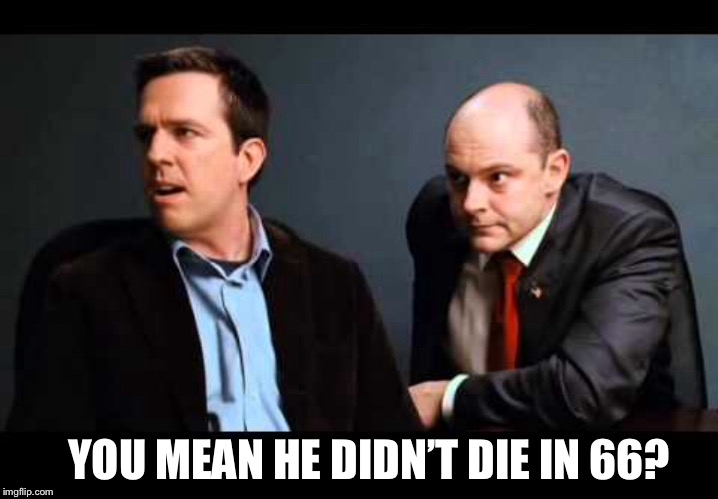 YOU MEAN HE DIDN'T DIE IN 66? | made w/ Imgflip meme maker