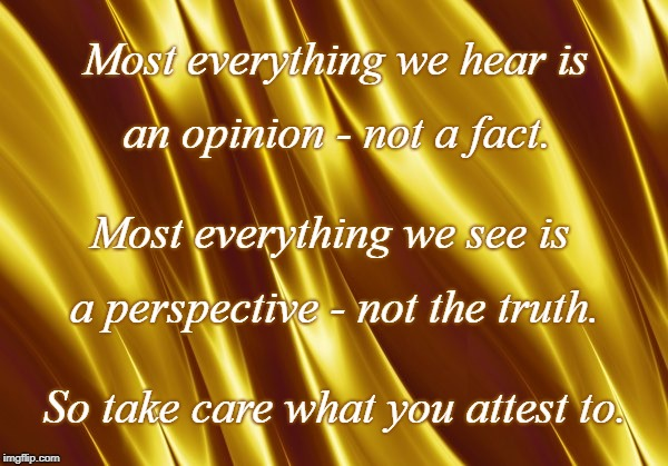 Opinion vs Fact | Most everything we hear is So take care what you attest to. an opinion - not a fact. Most everything we see is a perspective - not the truth | image tagged in opinion,fact,perspective,truth | made w/ Imgflip meme maker