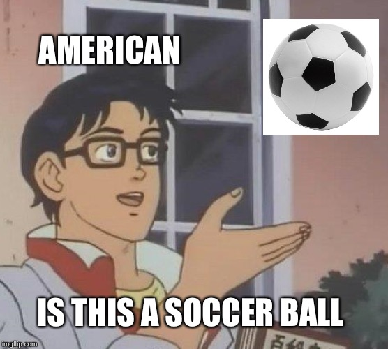 Is This A Pigeon | AMERICAN IS THIS A SOCCER BALL | image tagged in memes,is this a pigeon,soccer,football | made w/ Imgflip meme maker