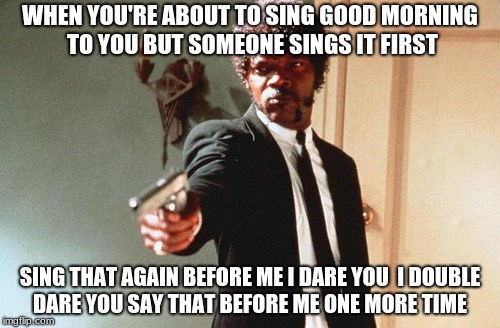 WHEN YOU'RE ABOUT TO SING GOOD MORNING TO YOU BUT SOMEONE SINGS IT FIRST SING THAT AGAIN BEFORE ME I DARE YOU  I DOUBLE DARE YOU SAY THAT BE | image tagged in i double dare you | made w/ Imgflip meme maker