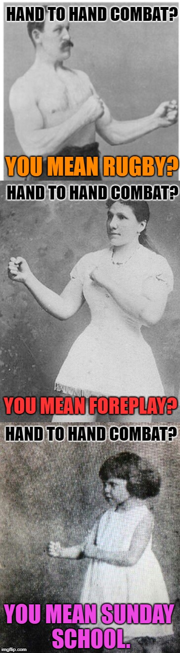 Overly manly family  | HAND TO HAND COMBAT? YOU MEAN RUGBY? YOU MEAN FOREPLAY? YOU MEAN SUNDAY SCHOOL. HAND TO HAND COMBAT? HAND TO HAND COMBAT? | image tagged in overly manly family,funny memes | made w/ Imgflip meme maker