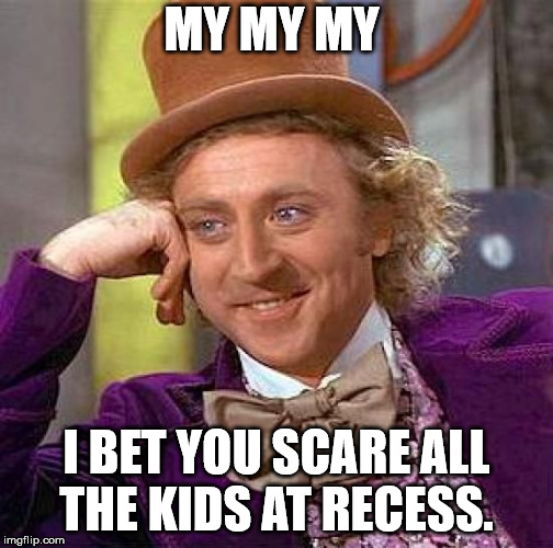 Creepy Condescending Wonka Meme | MY MY MY I BET YOU SCARE ALL THE KIDS AT RECESS. | image tagged in memes,creepy condescending wonka | made w/ Imgflip meme maker