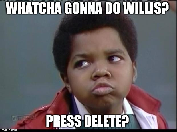 what you talkin bout willis? | WHATCHA GONNA DO WILLIS? PRESS DELETE? | image tagged in what you talkin bout willis | made w/ Imgflip meme maker