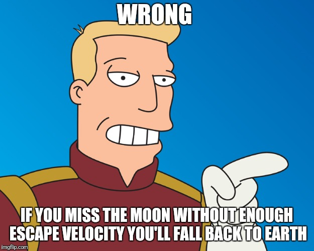 WRONG IF YOU MISS THE MOON WITHOUT ENOUGH ESCAPE VELOCITY YOU'LL FALL BACK TO EARTH | made w/ Imgflip meme maker