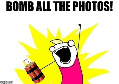 BOMB ALL THE PHOTOS! | made w/ Imgflip meme maker