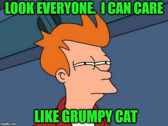 Futurama Fry Meme | LOOK EVERYONE.  I CAN CARE LIKE GRUMPY CAT | image tagged in memes,futurama fry | made w/ Imgflip meme maker