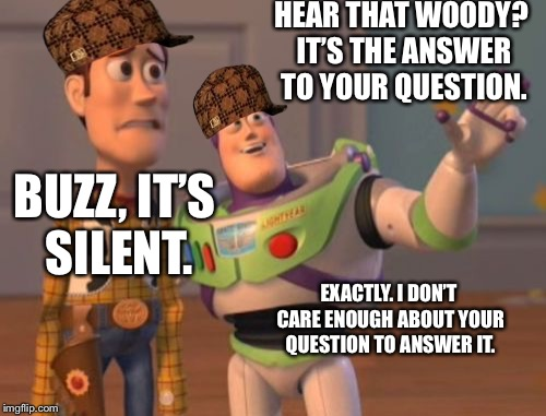 X, X Everywhere Meme | HEAR THAT WOODY? IT'S THE ANSWER TO YOUR QUESTION. BUZZ, IT'S SILENT. EXACTLY. I DON'T CARE ENOUGH ABOUT YOUR QUESTION TO ANSWER IT. | image tagged in memes,x,x everywhere,x x everywhere,scumbag | made w/ Imgflip meme maker