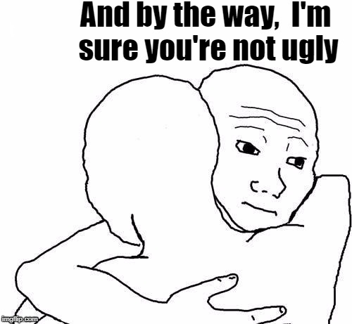 awww hug | And by the way,  I'm sure you're not ugly | image tagged in awww hug | made w/ Imgflip meme maker