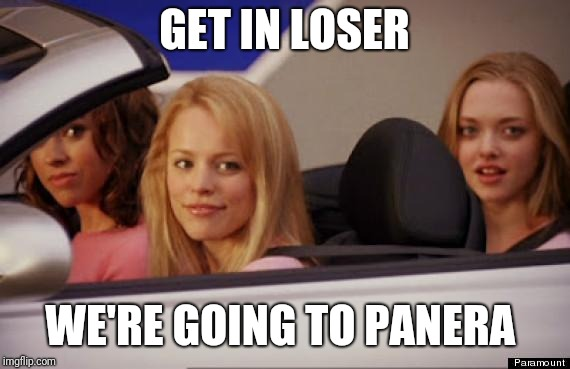 Mean Girls car | GET IN LOSER WE'RE GOING TO PANERA | image tagged in mean girls car | made w/ Imgflip meme maker