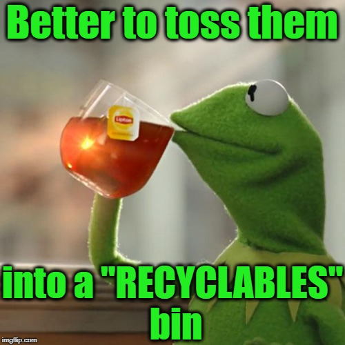 "But Thats None Of My Business Meme | Better to toss them into a ""RECYCLABLES"" bin 