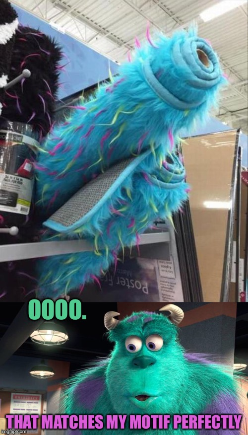 Shagadellic! | OOOO. THAT MATCHES MY MOTIF PERFECTLY | image tagged in sully,monsters inc,memes,funny | made w/ Imgflip meme maker