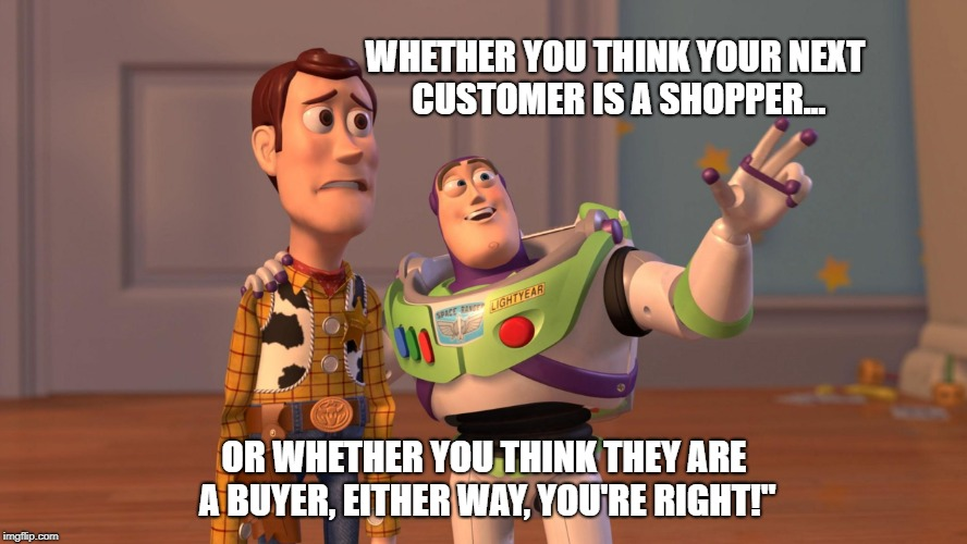 Woody and Buzz Lightyear Everywhere Widescreen | WHETHER YOU THINK YOUR NEXT CUSTOMER IS A SHOPPER... OR WHETHER YOU THINK THEY ARE A BUYER, EITHER WAY, YOU'RE RIGHT!"