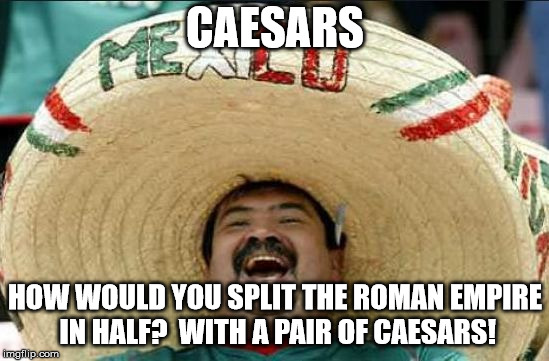 mexican word of the day | CAESARS HOW WOULD YOU SPLIT THE ROMAN EMPIRE IN HALF?  WITH A PAIR OF CAESARS! | image tagged in mexican word of the day | made w/ Imgflip meme maker