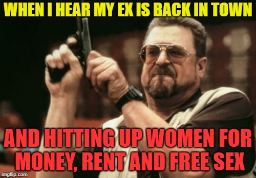 Am I The Only One Around Here Meme | WHEN I HEAR MY EX IS BACK IN TOWN AND HITTING UP WOMEN FOR MONEY, RENT AND FREE SEX | image tagged in memes,am i the only one around here | made w/ Imgflip meme maker