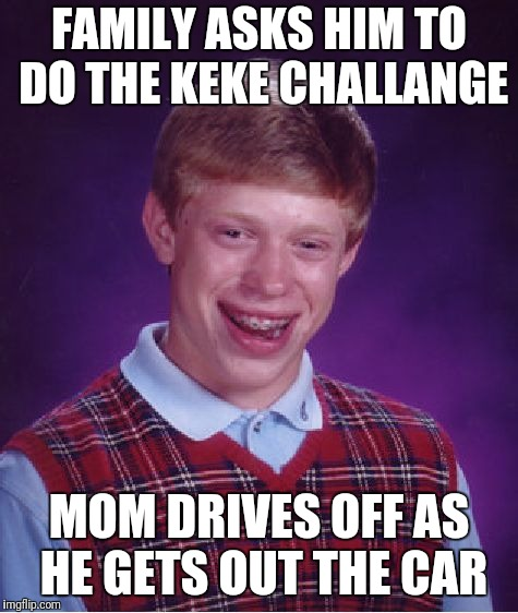 Bad Luck Brian Meme | FAMILY ASKS HIM TO DO THE KEKE CHALLANGE MOM DRIVES OFF AS HE GETS OUT THE CAR | image tagged in memes,bad luck brian | made w/ Imgflip meme maker