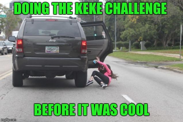 Kicked Out of Car | DOING THE KEKE CHALLENGE BEFORE IT WAS COOL | image tagged in kicked out of car | made w/ Imgflip meme maker