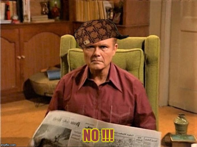 Red Foreman Scumbag Hat | NO !!! | image tagged in red foreman scumbag hat | made w/ Imgflip meme maker