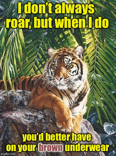 The Most Interesting Tiger in the World |  I don't always roar, but when I do; you'd better have on your brown underwear; brown | image tagged in tigerlegend1046,tiger week 2018,the most interesting tiger in the world,roar,brown pants | made w/ Imgflip meme maker