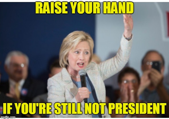 RAISE YOUR HAND IF YOU'RE STILL NOT PRESIDENT | image tagged in hillary clinton | made w/ Imgflip meme maker