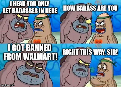 Well, I guess I gotta shop at Target, now. | I HEAR YOU ONLY LET BADASSES IN HERE HOW BADASS ARE YOU I GOT BANNED FROM WALMART! RIGHT THIS WAY, SIR! | image tagged in memes,how tough are you,walmart,badass | made w/ Imgflip meme maker