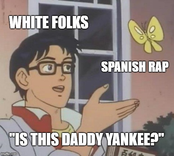 "Is This A Pigeon Meme | WHITE FOLKS SPANISH RAP ""IS THIS DADDY YANKEE?"" 