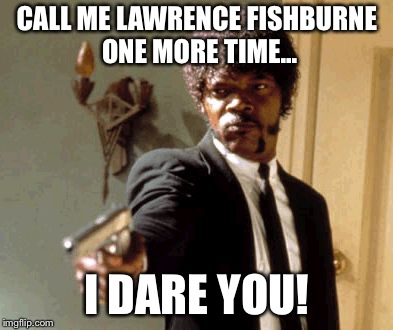 Say That Again I Dare You | CALL ME LAWRENCE FISHBURNE ONE MORE TIME... I DARE YOU! | image tagged in memes,say that again i dare you | made w/ Imgflip meme maker