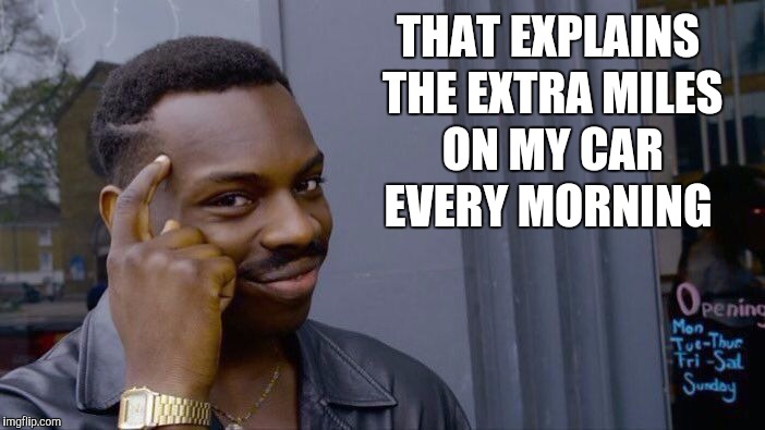 Roll Safe Think About It Meme | THAT EXPLAINS THE EXTRA MILES ON MY CAR EVERY MORNING | image tagged in memes,roll safe think about it | made w/ Imgflip meme maker