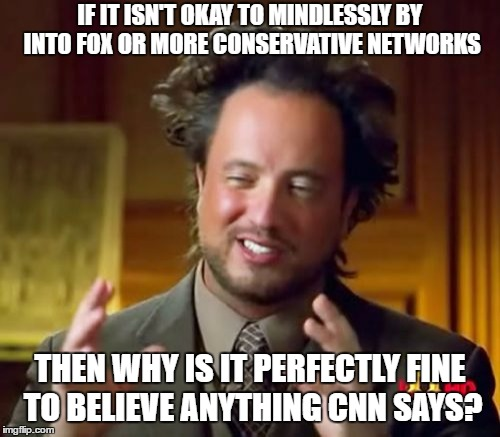 Fuck off laonsite, I'm not even a Republican.... just a question. | IF IT ISN'T OKAY TO MINDLESSLY BY INTO FOX OR MORE CONSERVATIVE NETWORKS THEN WHY IS IT PERFECTLY FINE TO BELIEVE ANYTHING CNN SAYS? | image tagged in memes,ancient aliens | made w/ Imgflip meme maker