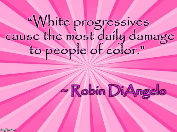 "White progressives cause most damage | ""White progressives cause the most daily damage to people of color."" ~ Robin DiAngelo 