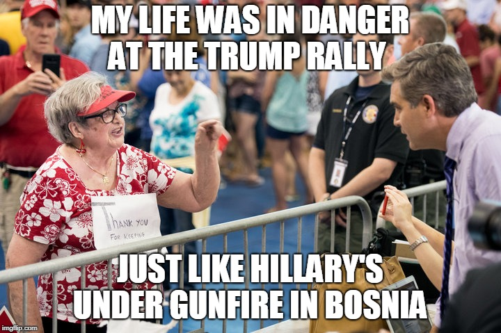 MY LIFE WAS IN DANGER AT THE TRUMP RALLY JUST LIKE HILLARY'S UNDER GUNFIRE IN BOSNIA | image tagged in jim acosta | made w/ Imgflip meme maker