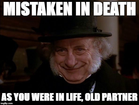 MISTAKEN IN DEATH AS YOU WERE IN LIFE, OLD PARTNER | image tagged in smug scrooge | made w/ Imgflip meme maker