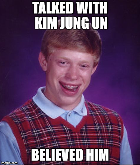Bad Luck Brian Meme | TALKED WITH KIM JUNG UN BELIEVED HIM | image tagged in memes,bad luck brian | made w/ Imgflip meme maker