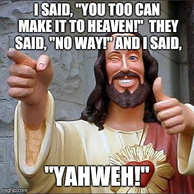 "Buddy Jesus Puns | I SAID, ""YOU TOO CAN MAKE IT TO HEAVEN!""  THEY SAID, ""NO WAY!"" AND I SAID, ""YAHWEH!"" 