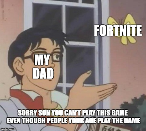 Is This A Pigeon Meme | MY DAD FORTNITE SORRY SON YOU CAN'T PLAY THIS GAME EVEN THOUGH PEOPLE YOUR AGE PLAY THE GAME | image tagged in memes,is this a pigeon | made w/ Imgflip meme maker