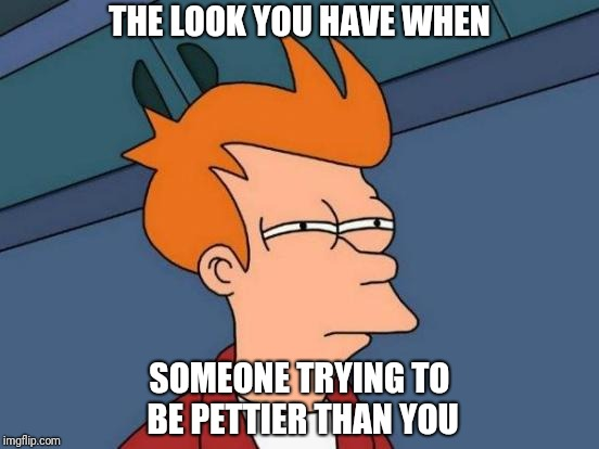 Futurama Fry Meme | THE LOOK YOU HAVE WHEN SOMEONE TRYING TO BE PETTIER THAN YOU | image tagged in memes,futurama fry | made w/ Imgflip meme maker