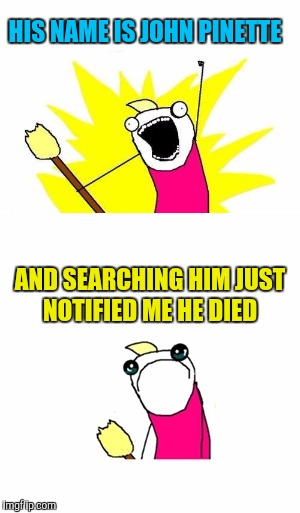 HIS NAME IS JOHN PINETTE AND SEARCHING HIM JUST NOTIFIED ME HE DIED | made w/ Imgflip meme maker