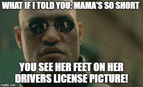 Matrix Morpheus Meme | WHAT IF I TOLD YOU: MAMA'S SO SHORT YOU SEE HER FEET ON HER DRIVERS LICENSE PICTURE! | image tagged in memes,matrix morpheus | made w/ Imgflip meme maker
