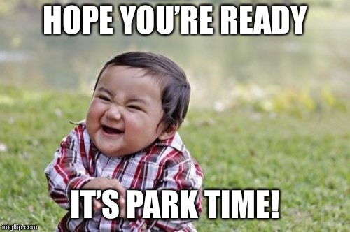 Evil Toddler Meme | HOPE YOU'RE READY IT'S PARK TIME! | image tagged in memes,evil toddler | made w/ Imgflip meme maker