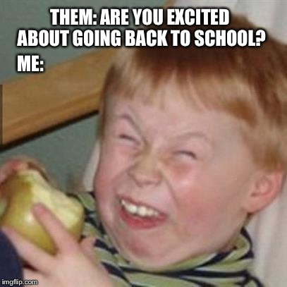 mocking laugh face | THEM: ARE YOU EXCITED ABOUT GOING BACK TO SCHOOL? ME: | image tagged in mocking laugh face | made w/ Imgflip meme maker