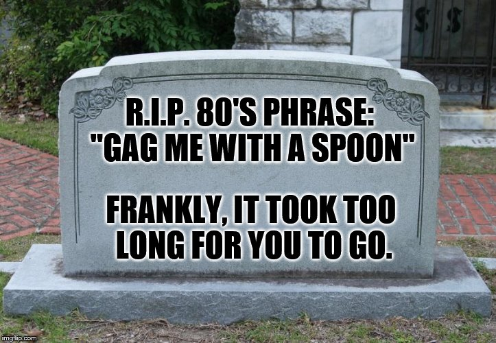 "Some expressions are worth leaving behind. | R.I.P. 80'S PHRASE: ""GAG ME WITH A SPOON"" FRANKLY, IT TOOK TOO LONG FOR YOU TO GO. 
