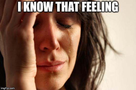 First World Problems Meme | I KNOW THAT FEELING | image tagged in memes,first world problems | made w/ Imgflip meme maker