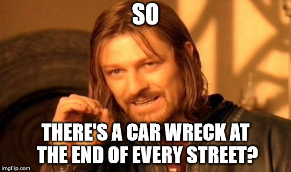 One Does Not Simply Meme | SO THERE'S A CAR WRECK AT THE END OF EVERY STREET? | image tagged in memes,one does not simply | made w/ Imgflip meme maker