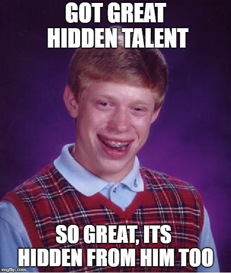 Bad Luck Brian Meme | GOT GREAT HIDDEN TALENT SO GREAT, ITS HIDDEN FROM HIM TOO | image tagged in memes,bad luck brian | made w/ Imgflip meme maker