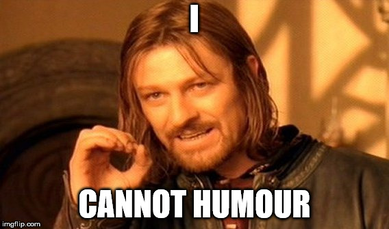 One Does Not Simply Meme | I CANNOT HUMOUR | image tagged in memes,one does not simply | made w/ Imgflip meme maker