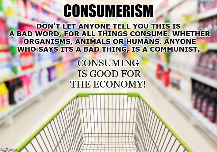 Goods and Services | CONSUMERISM DON'T LET ANYONE TELL YOU THIS IS A BAD WORD, FOR ALL THINGS CONSUME. WHETHER ORGANISMS, ANIMALS OR HUMANS. ANYONE WHO SAYS ITS  | image tagged in consumerism,capitalism,free markets,drink,eat,breath | made w/ Imgflip meme maker